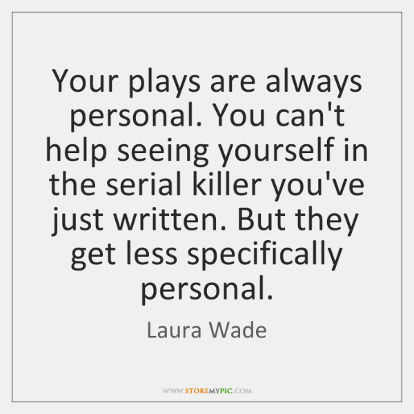Your plays are always personal. You can't help seeing yourself in the ...
