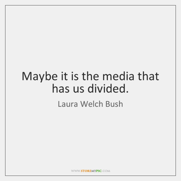 Maybe it is the media that has us divided.