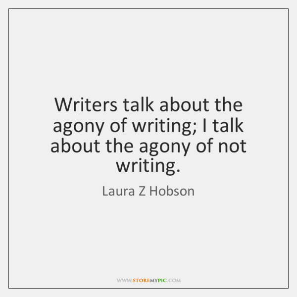 Writers talk about the agony of writing; I talk about the agony ...