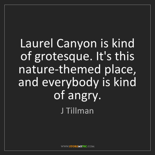 J Tillman: Laurel Canyon is kind of grotesque. It's this nature-themed...