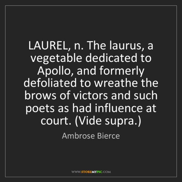 Ambrose Bierce: LAUREL, n. The laurus, a vegetable dedicated to Apollo,...