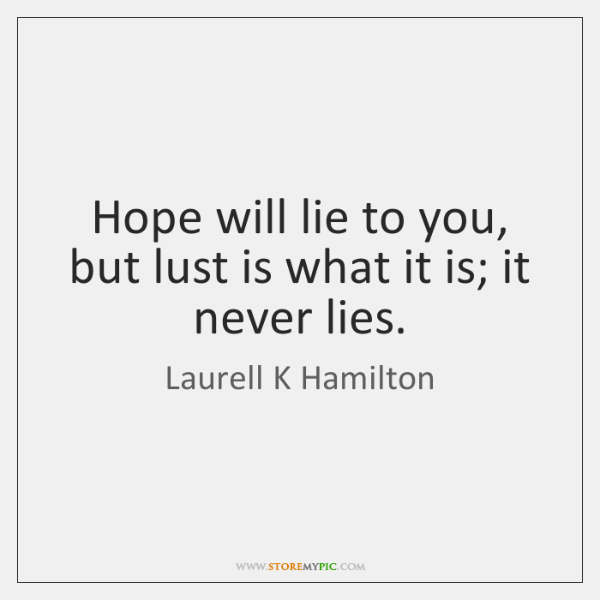 Hope will lie to you, but lust is what it is; it ...