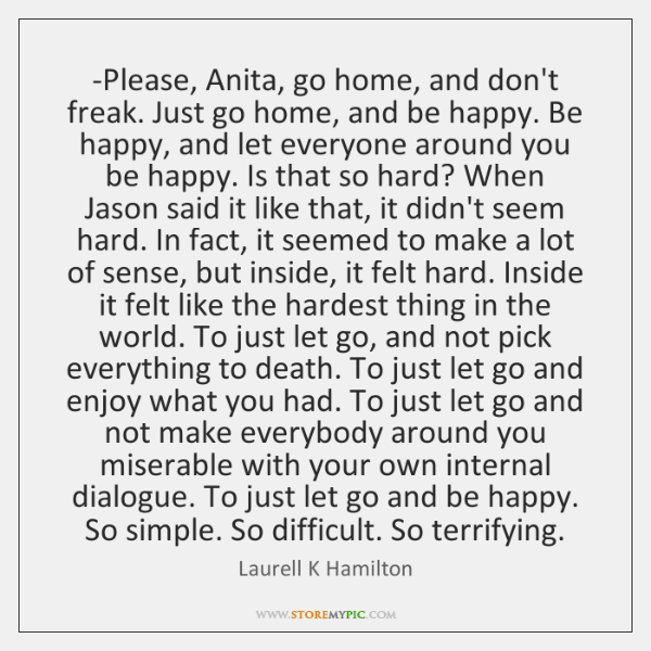 -Please, Anita, go home, and don't freak. Just go home, and be ...