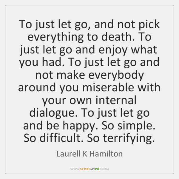To just let go, and not pick everything to death. To just ...