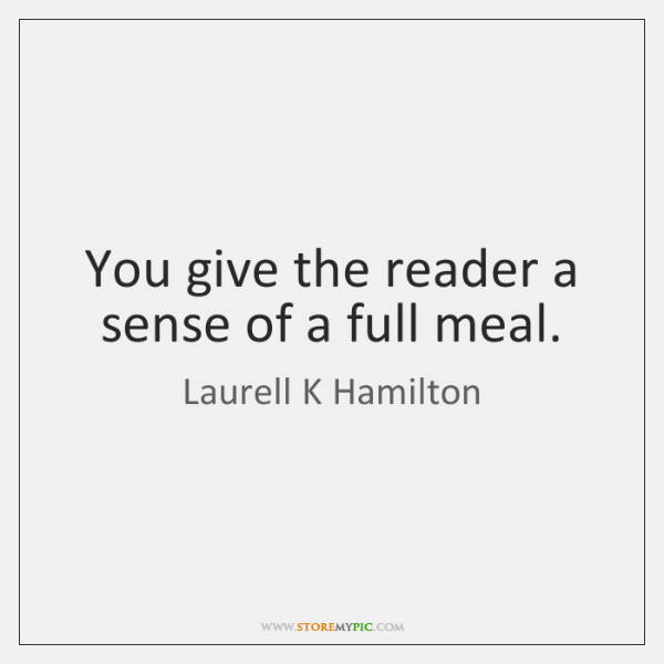 You give the reader a sense of a full meal.
