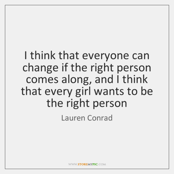 I think that everyone can change if the right person comes along, ...