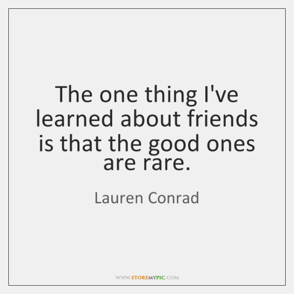 The one thing I've learned about friends is that the good ones ...