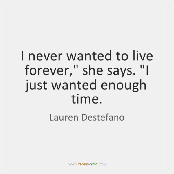 "I never wanted to live forever,"" she says. ""I just wanted enough ..."