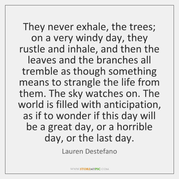 They never exhale, the trees; on a very windy day, they rustle ...