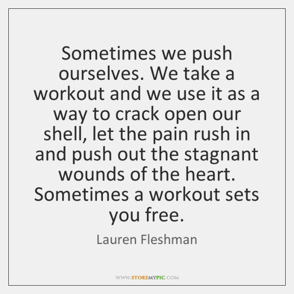 Sometimes we push ourselves. We take a workout and we use it ...