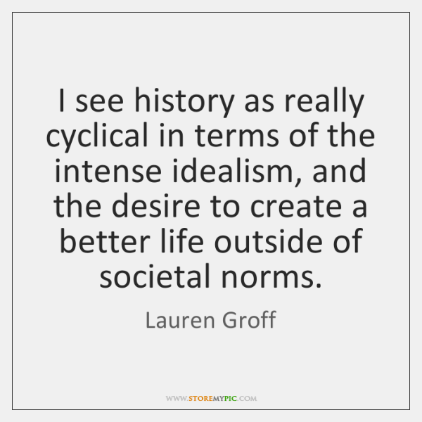 I see history as really cyclical in terms of the intense idealism, ...