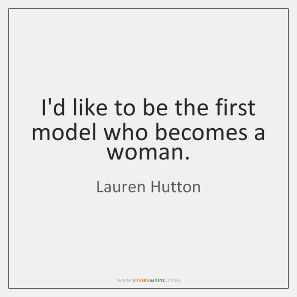I'd like to be the first model who becomes a woman.