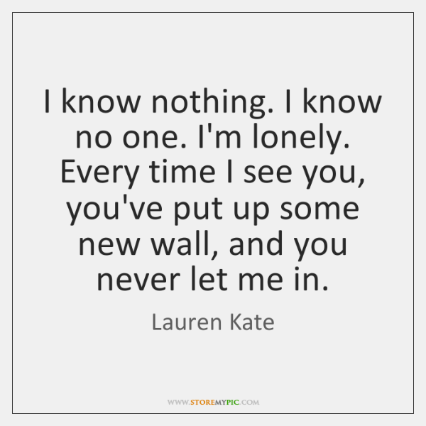 I know nothing. I know no one. I'm lonely. Every time I ...
