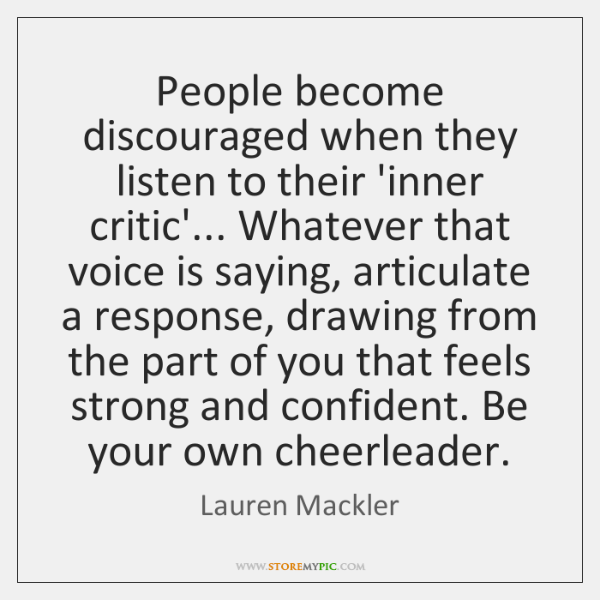 People become discouraged when they listen to their 'inner critic'... Whatever that ...