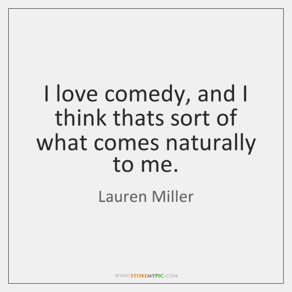 I love comedy, and I think thats sort of what comes naturally ...