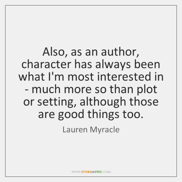 Also, as an author, character has always been what I'm most interested ...