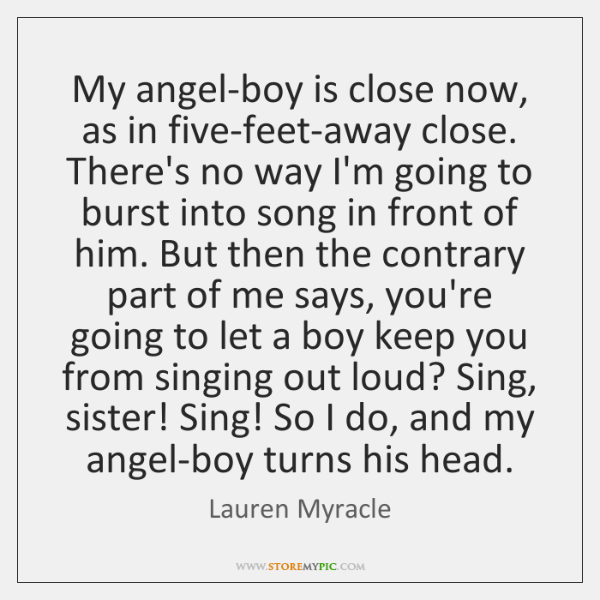 My angel-boy is close now, as in five-feet-away close. There's no way ...