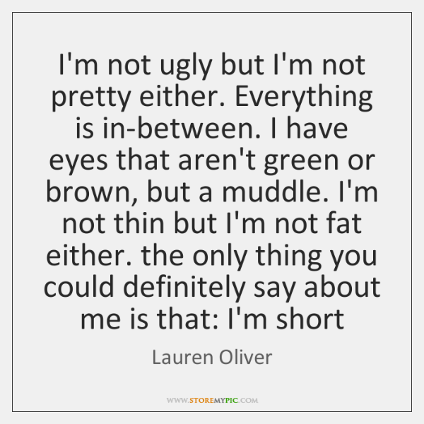 I'm not ugly but I'm not pretty either. Everything is in-between. I ...