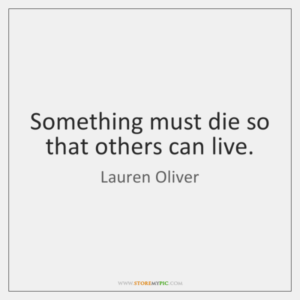 Something must die so that others can live.