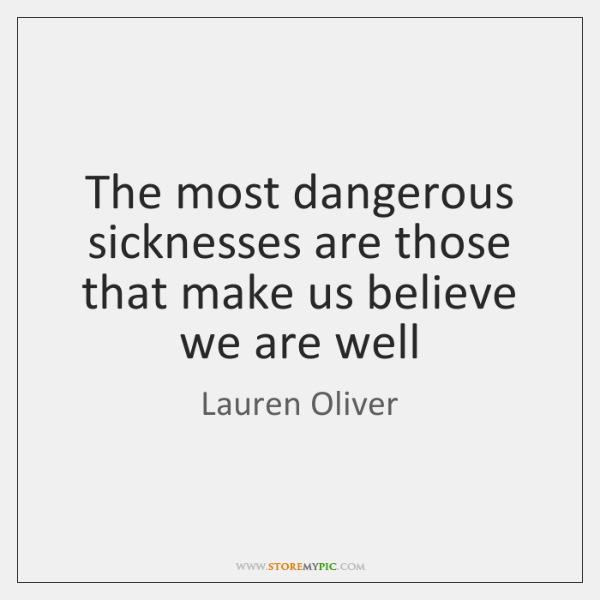 The most dangerous sicknesses are those that make us believe we are ...