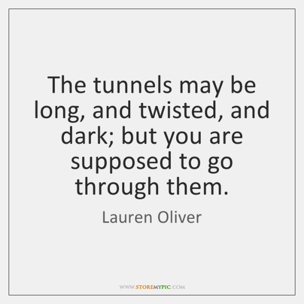 The tunnels may be long, and twisted, and dark; but you are ...