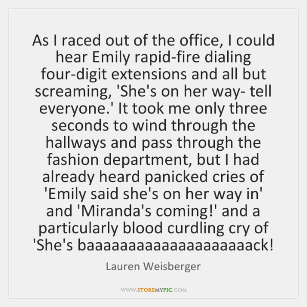 As I raced out of the office, I could hear Emily rapid-fire ...