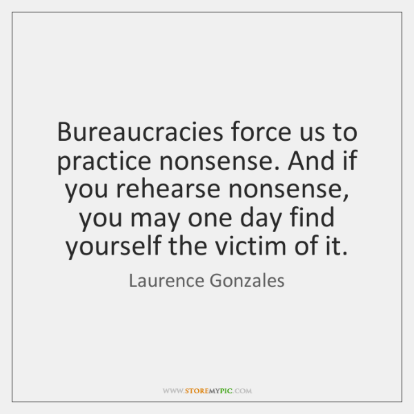 Bureaucracies force us to practice nonsense. And if you rehearse nonsense, you ...