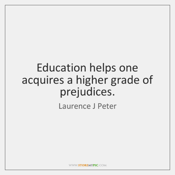 Education helps one acquires a higher grade of prejudices.