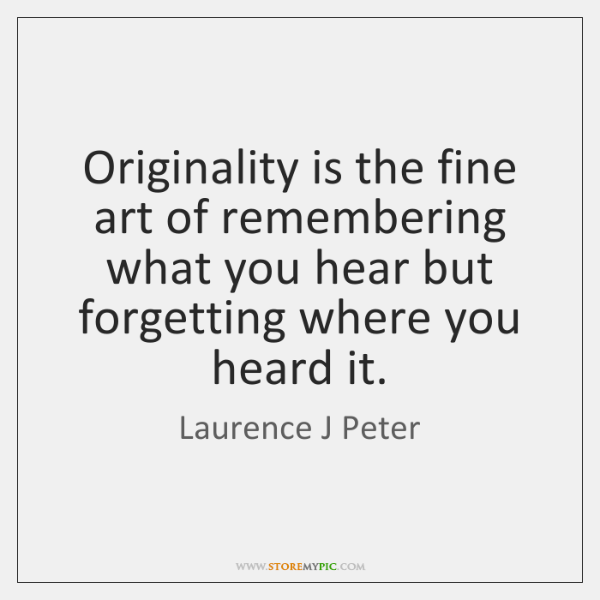 Originality is the fine art of remembering what you hear but forgetting ...