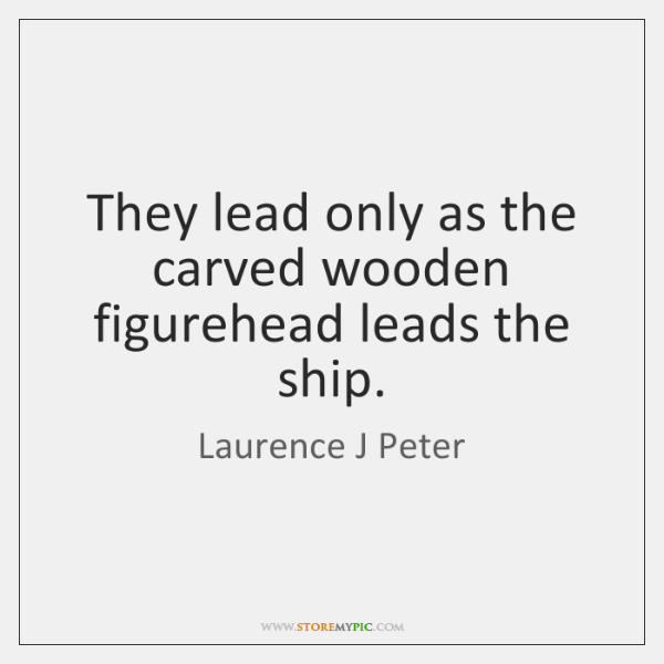 They lead only as the carved wooden figurehead leads the ship.