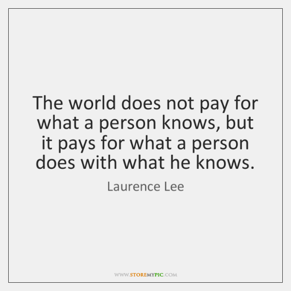 The world does not pay for what a person knows, but it ...