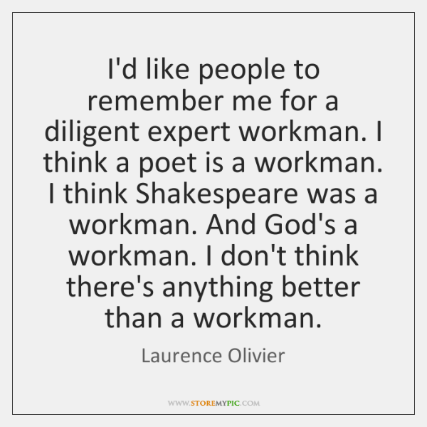 I'd like people to remember me for a diligent expert workman. I ...