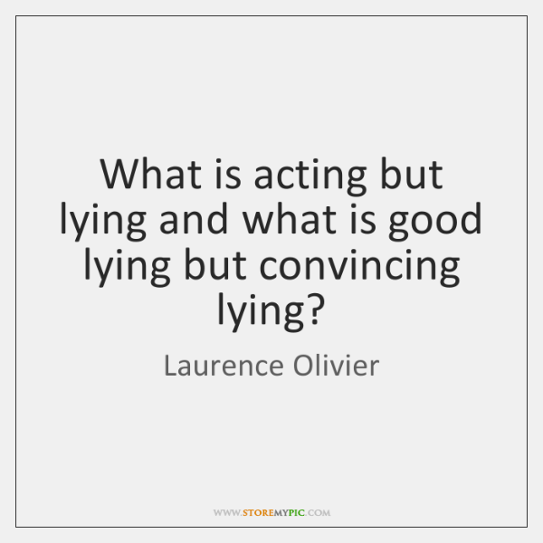 What is acting but lying and what is good lying but convincing ...