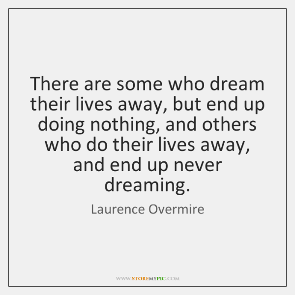 There are some who dream their lives away, but end up doing ...