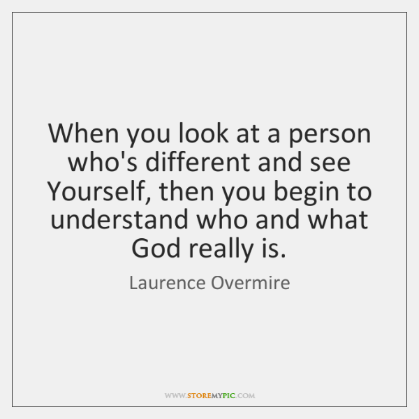 When you look at a person who's different and see Yourself, then ...