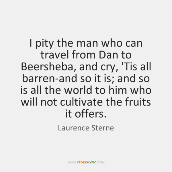 I pity the man who can travel from Dan to Beersheba, and ...