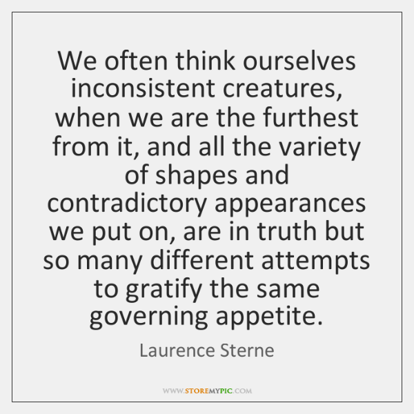 We often think ourselves inconsistent creatures, when we are the furthest from ...