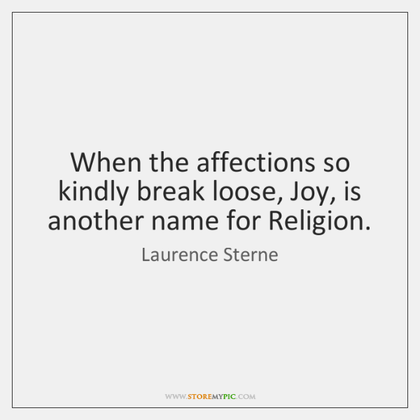 When the affections so kindly break loose, Joy, is another name for ...