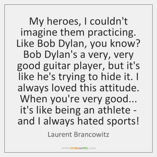 My heroes, I couldn't imagine them practicing. Like Bob Dylan, you know? ...