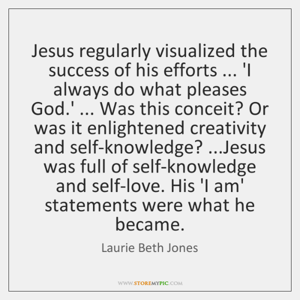 Jesus regularly visualized the success of his efforts ... 'I always do what ...