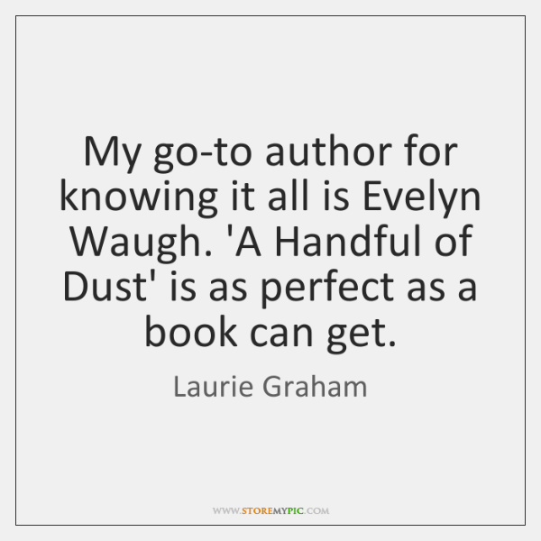 My go-to author for knowing it all is Evelyn Waugh. 'A Handful ...