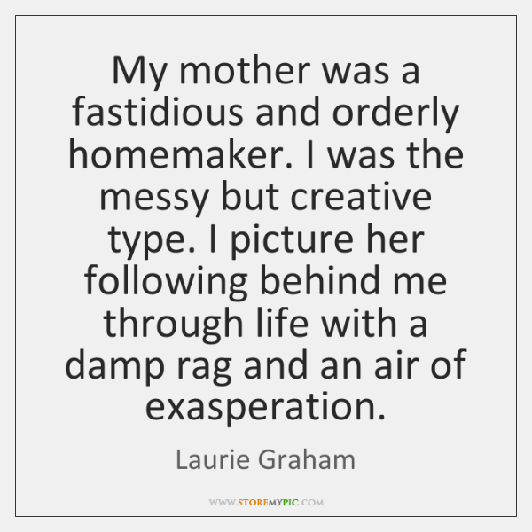 My mother was a fastidious and orderly homemaker. I was the messy ...