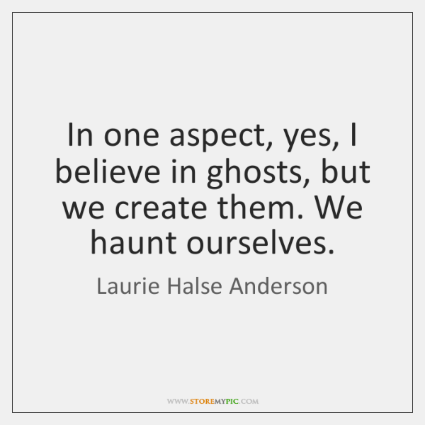 In one aspect, yes, I believe in ghosts, but we create them. ...