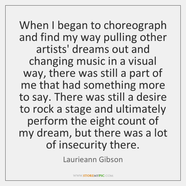 When I began to choreograph and find my way pulling other artists' ...