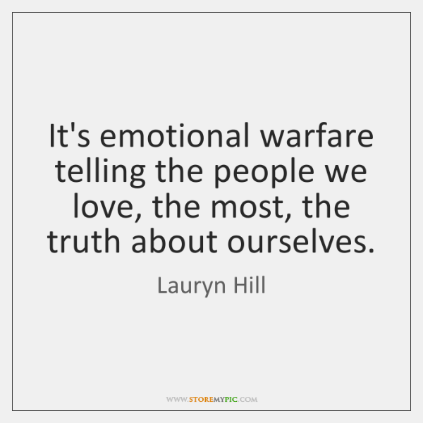 It's emotional warfare telling the people we love, the most, the truth ...