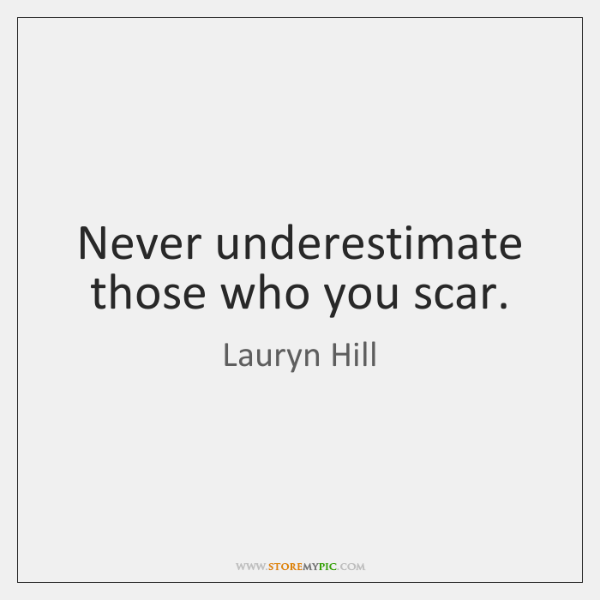 Never underestimate those who you scar.