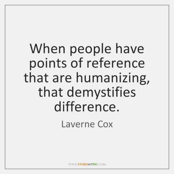 When people have points of reference that are humanizing, that demystifies difference.