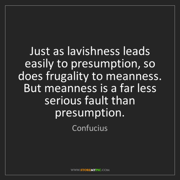 Confucius: Just as lavishness leads easily to presumption, so does...