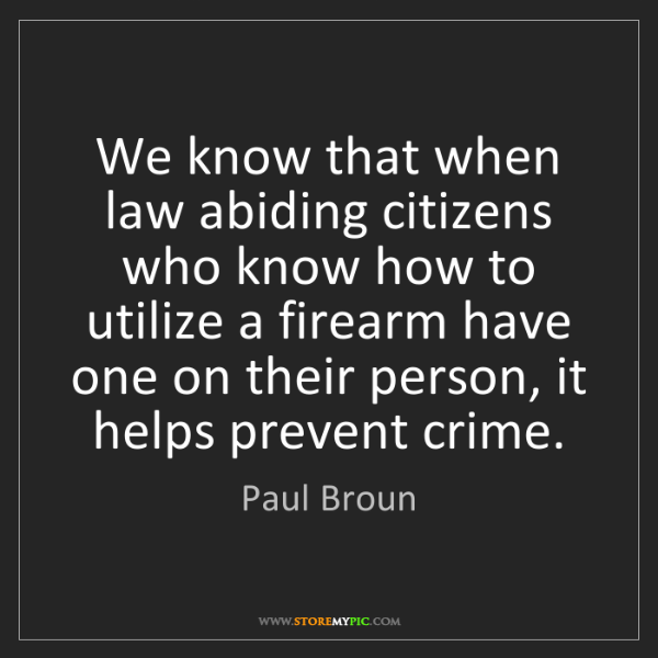 Paul Broun: We know that when law abiding citizens who know how to...