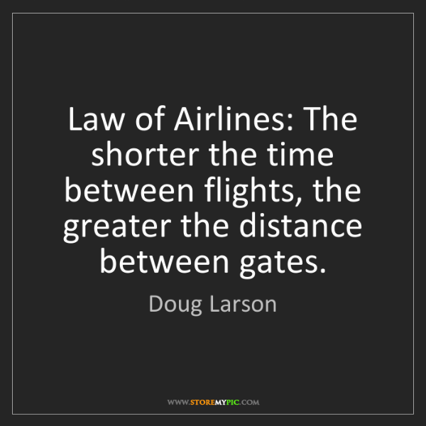 Doug Larson: Law of Airlines: The shorter the time between flights,...